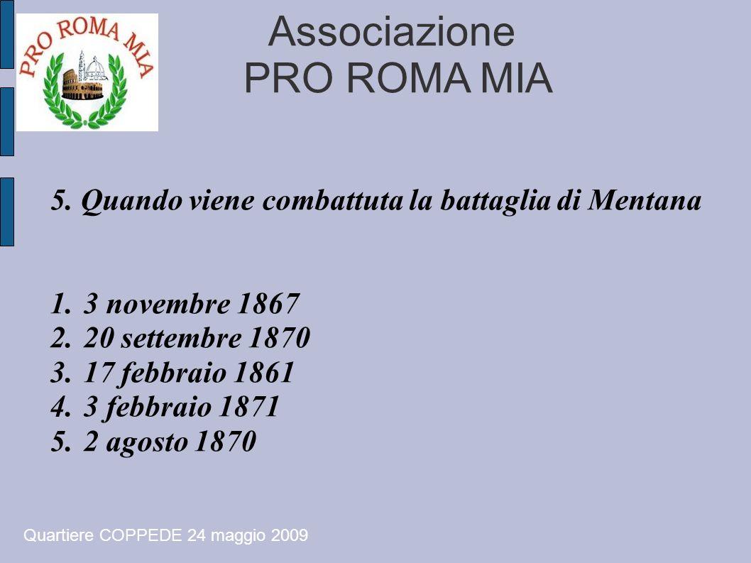 Associazione PRO ROMA MIA 5. Quando viene combattuta la battaglia di Mentana 1.3 novembre 1867 2.20 settembre 1870 3.17 febbraio 1861 4.3 febbraio 187