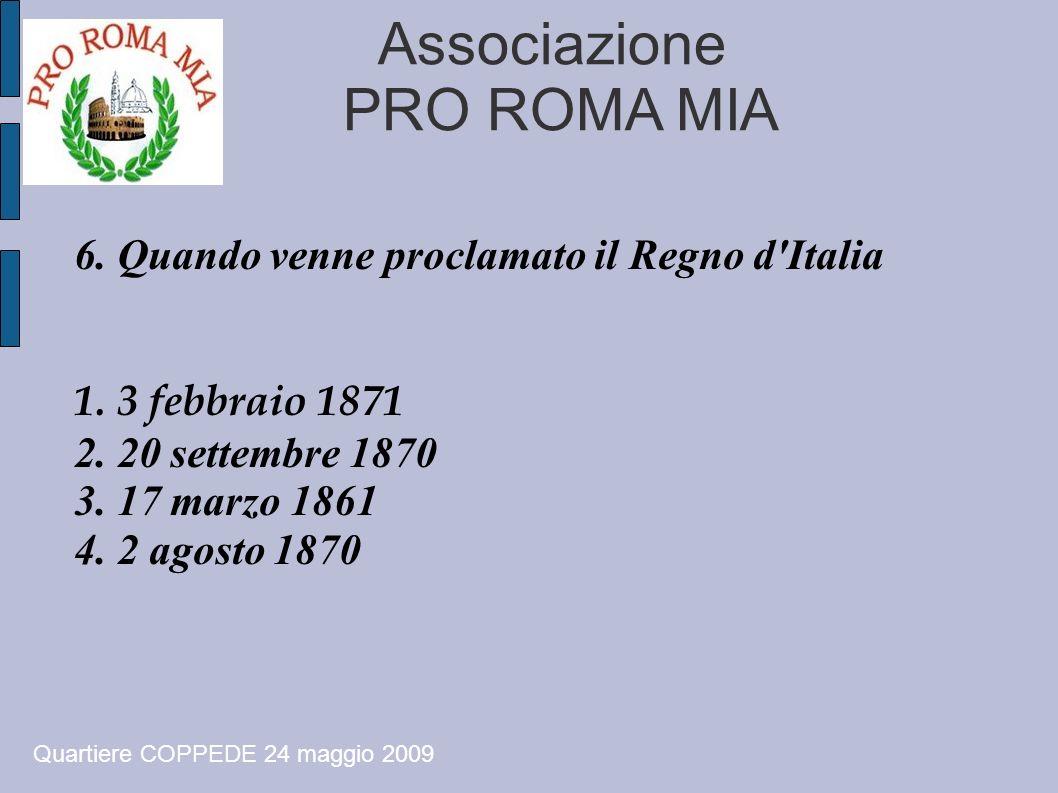 Associazione PRO ROMA MIA 6. Quando venne proclamato il Regno d'Italia 1. 3 febbraio 1871 2. 20 settembre 1870 3. 17 marzo 1861 4. 2 agosto 1870 Quart