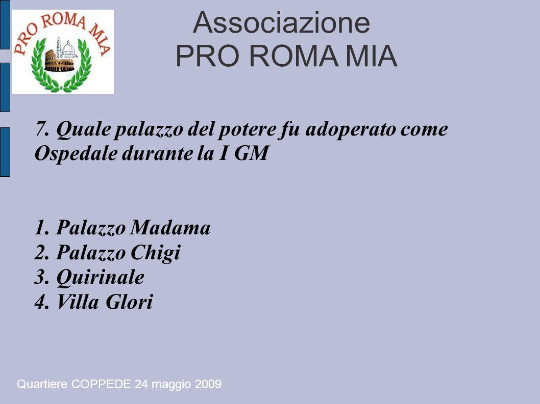 Associazione PRO ROMA MIA 7. Quale palazzo del potere fu adoperato come Ospedale durante la I GM 1. Palazzo Madama 2. Palazzo Chigi 3. Quirinale 4. Vi