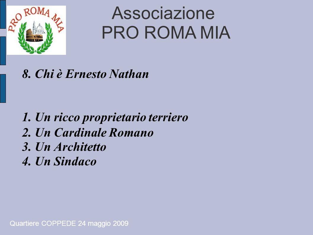 Associazione PRO ROMA MIA 8. Chi è Ernesto Nathan 1. Un ricco proprietario terriero 2. Un Cardinale Romano 3. Un Architetto 4. Un Sindaco Quartiere CO