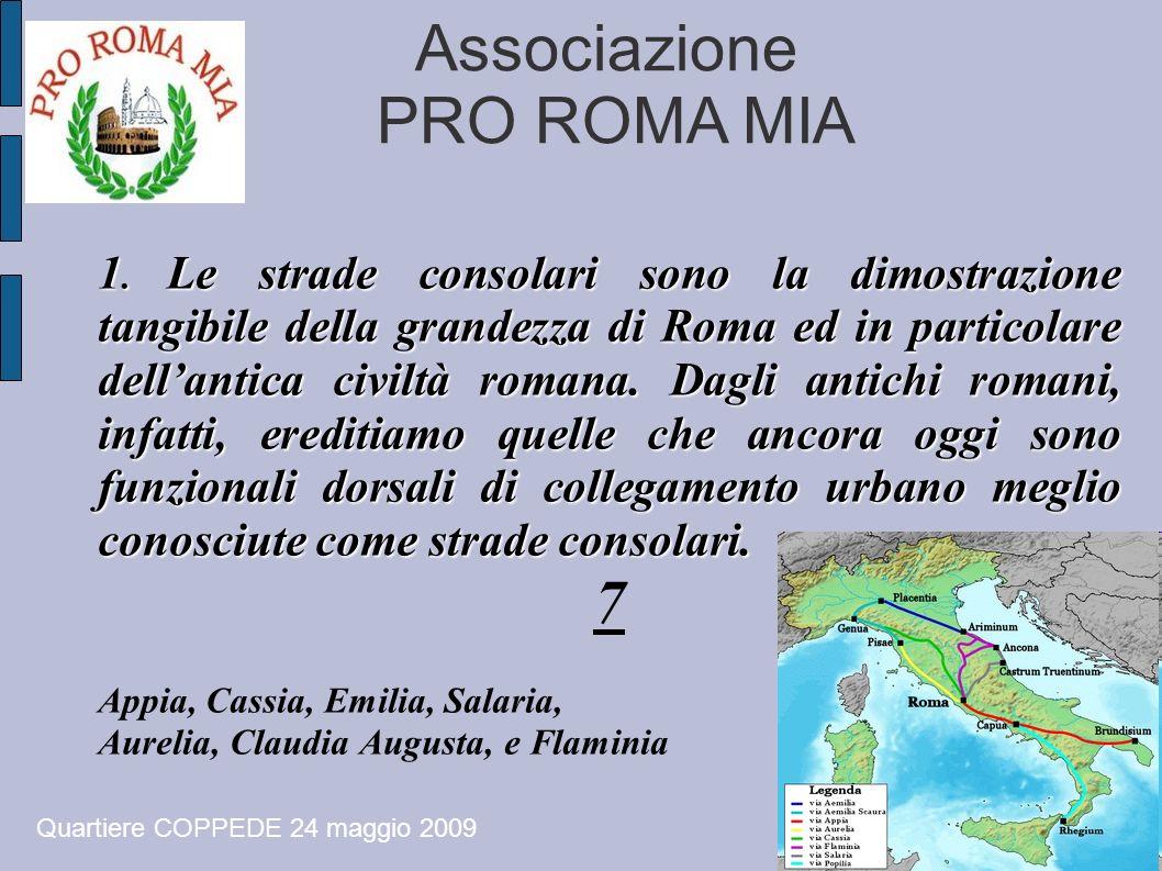 Associazione PRO ROMA MIA 1. Le strade consolari sono la dimostrazione tangibile della grandezza di Roma ed in particolare dellantica civiltà romana.