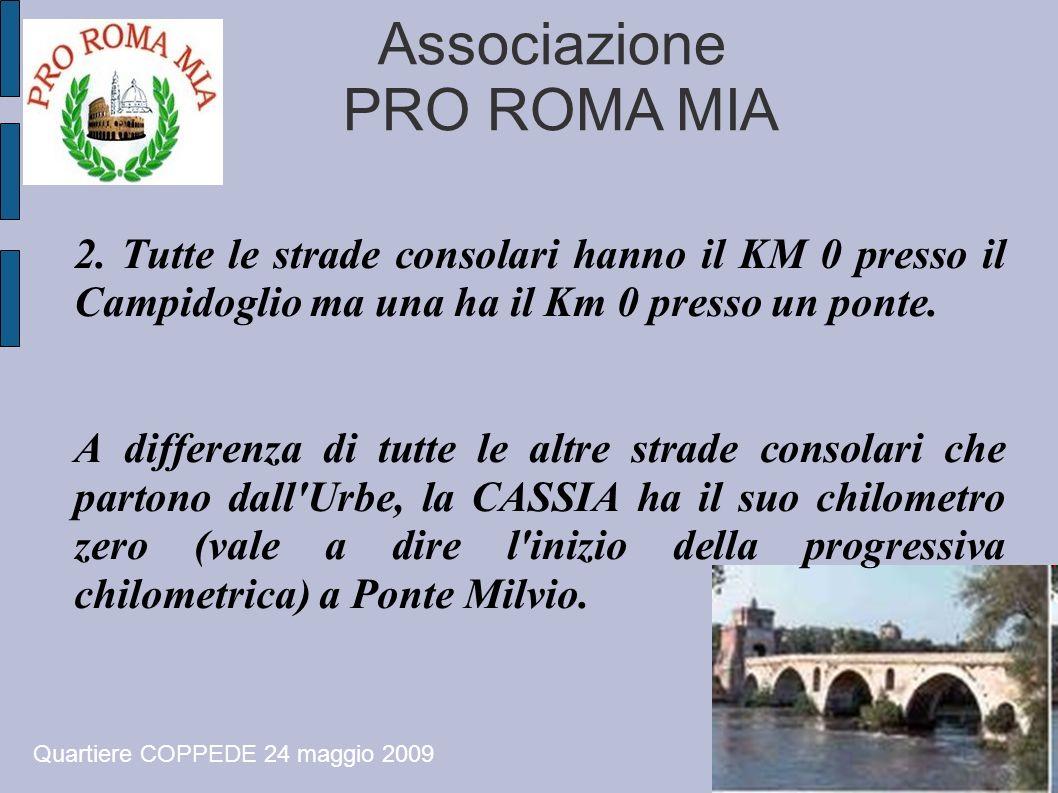 Associazione PRO ROMA MIA Quartiere COPPEDE 24 maggio 2009 2. Tutte le strade consolari hanno il KM 0 presso il Campidoglio ma una ha il Km 0 presso u