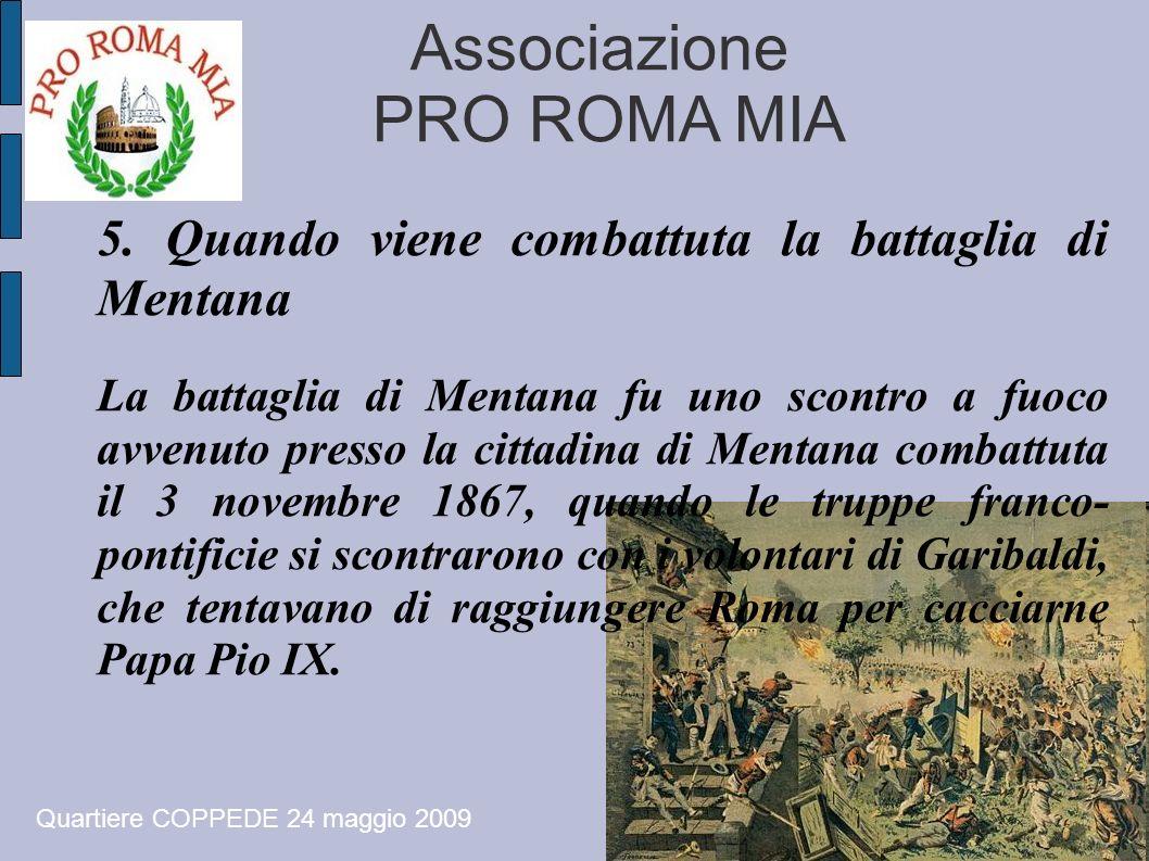 Associazione PRO ROMA MIA Quartiere COPPEDE 24 maggio 2009 5. Quando viene combattuta la battaglia di Mentana La battaglia di Mentana fu uno scontro a
