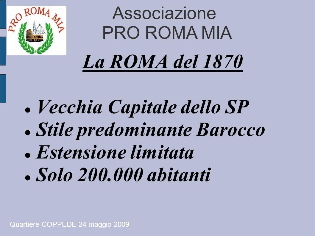 Associazione PRO ROMA MIA La ROMA del 1870 Vecchia Capitale dello SP Stile predominante Barocco Estensione limitata Solo 200.000 abitanti Quartiere CO