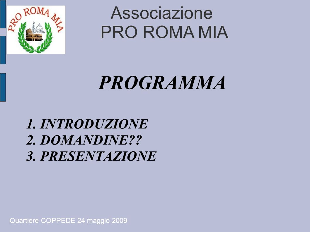 Associazione PRO ROMA MIA PROGRAMMA 1. INTRODUZIONE 2. DOMANDINE?? 3. PRESENTAZIONE Quartiere COPPEDE 24 maggio 2009