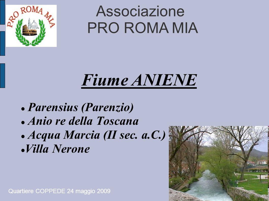 Associazione PRO ROMA MIA Fiume ANIENE Parensius (Parenzio) Anio re della Toscana Acqua Marcia (II sec. a.C.) Villa Nerone Quartiere COPPEDE 24 maggio