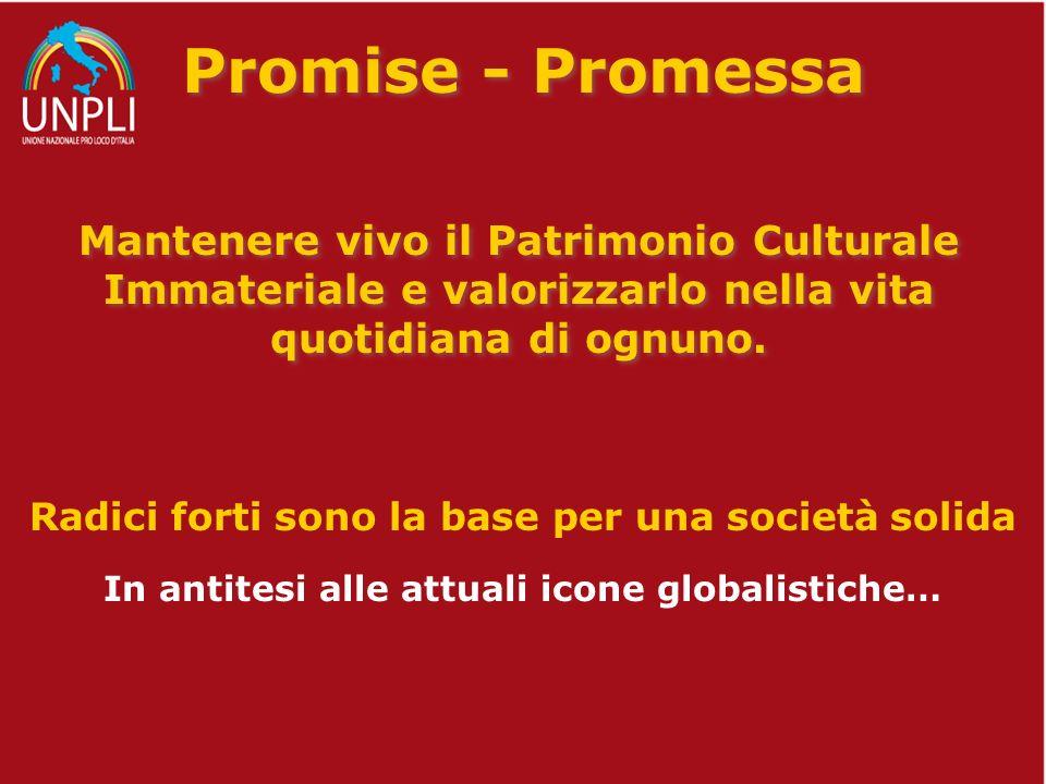 Promise - Promessa Mantenere vivo il Patrimonio Culturale Immateriale e valorizzarlo nella vita quotidiana di ognuno. Radici forti sono la base per un