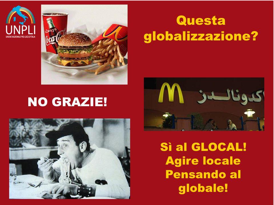 Questa globalizzazione? NO GRAZIE! Sì al GLOCAL! Agire locale Pensando al globale!