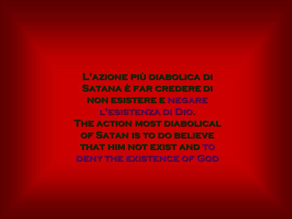 L'azione più diabolica di Satana è far credere di non esistere e negare l'esistenza di Dio. The action most diabolical of Satan is to do believe that