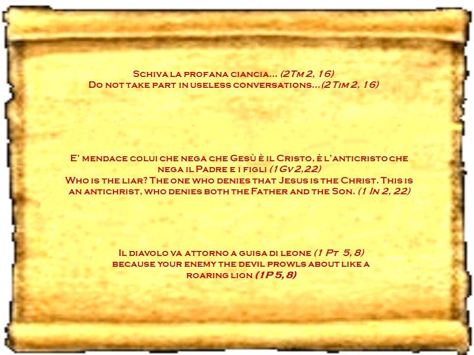 Schiva la profana ciancia… (2Tm 2, 16) Do not take part in useless conversations…(2 Tim 2, 16) E mendace colui che nega che Gesù è il Cristo, è lanticristo che nega il Padre e i figli (1Gv 2,22) Who is the liar.