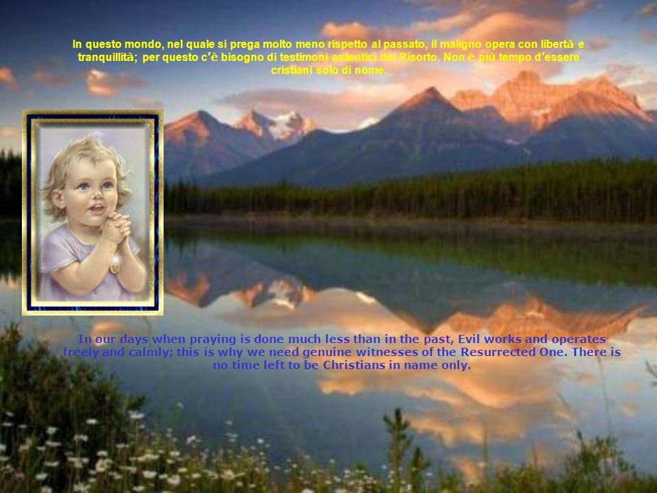 In questo mondo, nel quale si prega molto meno rispetto al passato, il maligno opera con libert à e tranquillit à ; per questo c è bisogno di testimoni autentici del Risorto.