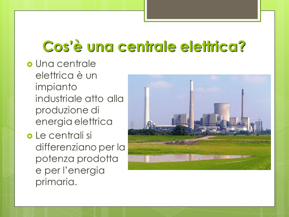 Cosè una centrale elettrica? Una centrale elettrica è un impianto industriale atto alla produzione di energia elettrica Le centrali si differenziano p