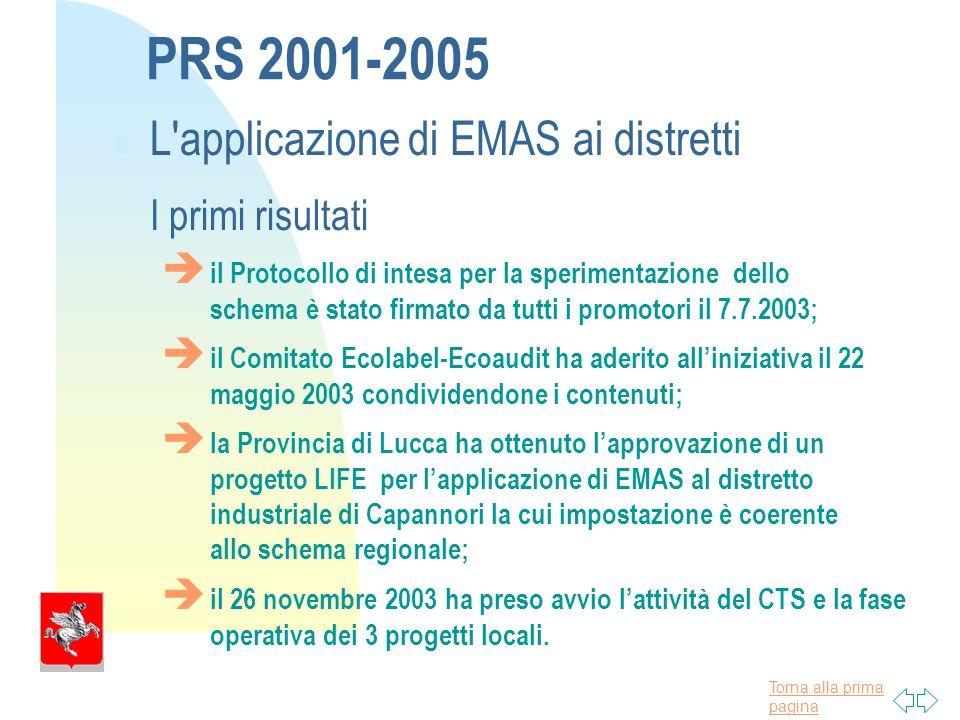 Torna alla prima pagina PRS 2001-2005 L applicazione di EMAS ai distretti I primi risultati il Protocollo di intesa per la sperimentazione dello schema è stato firmato da tutti i promotori il 7.7.2003; il Comitato Ecolabel-Ecoaudit ha aderito alliniziativa il 22 maggio 2003 condividendone i contenuti; la Provincia di Lucca ha ottenuto lapprovazione di un progetto LIFE per lapplicazione di EMAS al distretto industriale di Capannori la cui impostazione è coerente allo schema regionale; il 26 novembre 2003 ha preso avvio lattività del CTS e la fase operativa dei 3 progetti locali.