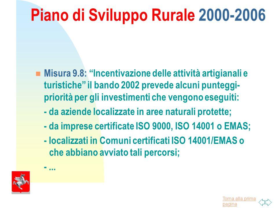 Torna alla prima pagina Piano di Sviluppo Rurale 2000-2006 Misura 9.8: Incentivazione delle attività artigianali e turistiche il bando 2002 prevede alcuni punteggi- priorità per gli investimenti che vengono eseguiti: - da aziende localizzate in aree naturali protette; - da imprese certificate ISO 9000, ISO 14001 o EMAS; - localizzati in Comuni certificati ISO 14001/EMAS o che abbiano avviato tali percorsi; -...