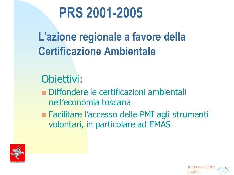 Torna alla prima pagina PRS 2001-2005 L azione regionale a favore della Certificazione Ambientale Obiettivi: Diffondere le certificazioni ambientali nelleconomia toscana Facilitare laccesso delle PMI agli strumenti volontari, in particolare ad EMAS