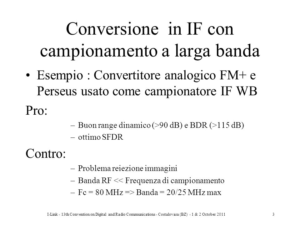 I-Link - 13th Convention on Digital and Radio Communications - Costalovara (BZ) - 1 & 2 October 201124 Un caso pratico In convertitore A/D: VCXO fc=160 MHz L = -145 dBc/Hz per Δf>100kHz, fmax = 20MHz Se fin = 144 MHz e BW=500Hz => S/N(max) = 69.9 dB .