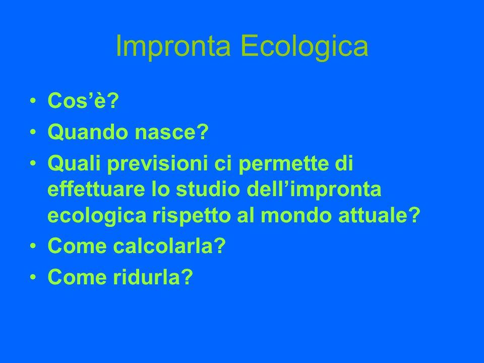 Impronta Ecologica Cosè? Quando nasce? Quali previsioni ci permette di effettuare lo studio dellimpronta ecologica rispetto al mondo attuale? Come cal