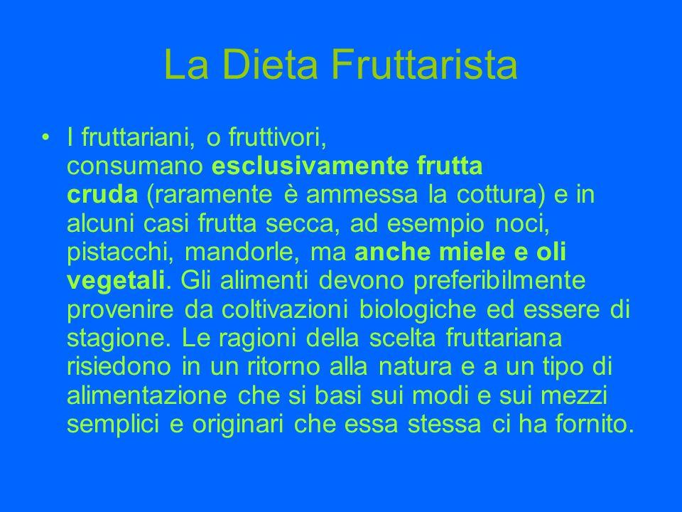 La Dieta Fruttarista I fruttariani, o fruttivori, consumano esclusivamente frutta cruda (raramente è ammessa la cottura) e in alcuni casi frutta secca, ad esempio noci, pistacchi, mandorle, ma anche miele e oli vegetali.