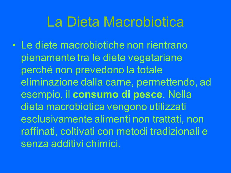 La Dieta Macrobiotica Le diete macrobiotiche non rientrano pienamente tra le diete vegetariane perché non prevedono la totale eliminazione dalla carne, permettendo, ad esempio, il consumo di pesce.