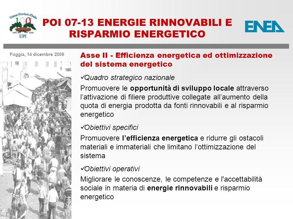 Foggia, 14 dicembre 2009 POI 07-13 ENERGIE RINNOVABILI E RISPARMIO ENERGETICO Asse II - Efficienza energetica ed ottimizzazione del sistema energetico Quadro strategico nazionale Promuovere le opportunità di sviluppo locale attraverso lattivazione di filiere produttive collegate allaumento della quota di energia prodotta da fonti rinnovabili e al risparmio energetico Obiettivi specifici Promuovere lefficienza energetica e ridurre gli ostacoli materiali e immateriali che limitano lottimizzazione del sistema Obiettivi operativi Migliorare le conoscenze, le competenze e l accettabilità sociale in materia di energie rinnovabili e risparmio energetico