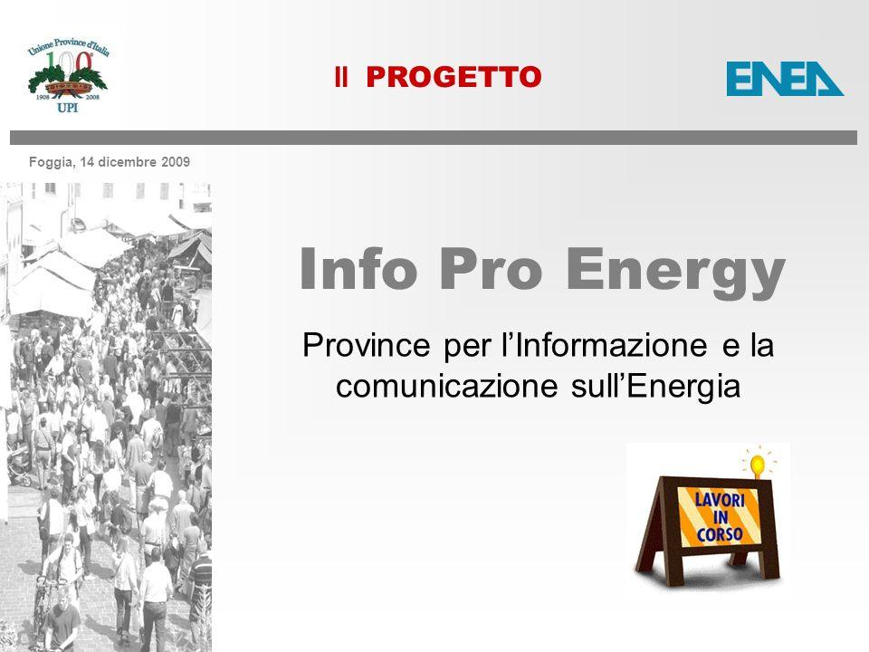 Foggia, 14 dicembre 2009 Province per lInformazione e la comunicazione sullEnergia Info Pro Energy Il PROGETTO