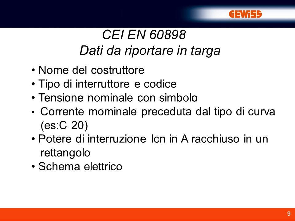 9 CEI EN 60898 Nome del costruttore Tipo di interruttore e codice Tensione nominale con simbolo Corrente mominale preceduta dal tipo di curva (es:C 20