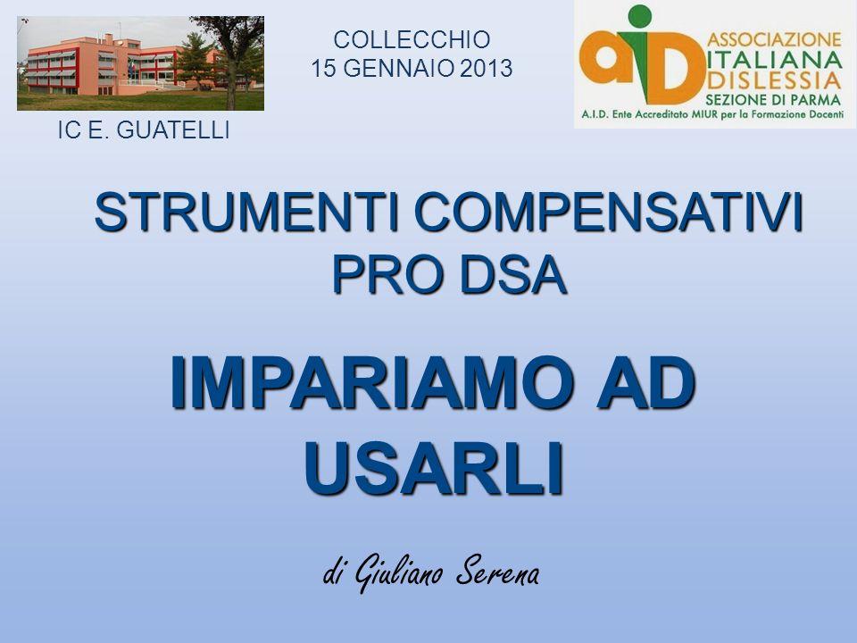 STRUMENTI COMPENSATIVI PRO DSA IMPARIAMO AD USARLI di Giuliano Serena IC E. GUATELLI COLLECCHIO 15 GENNAIO 2013