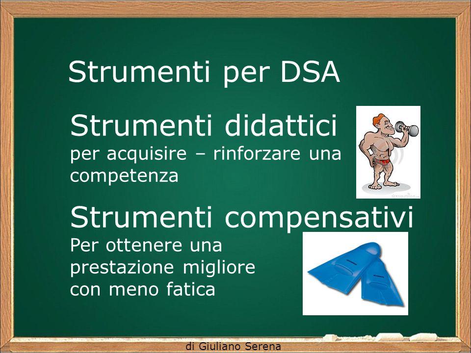 di Giuliano Serena Strumenti per DSA Strumenti didattici per acquisire – rinforzare una competenza Strumenti compensativi Per ottenere una prestazione