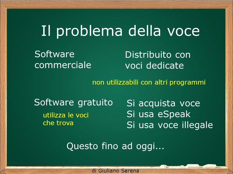 di Giuliano Serena Il problema della voce Software commerciale Software gratuito Distribuito con voci dedicate Si acquista voce Si usa eSpeak Si usa v