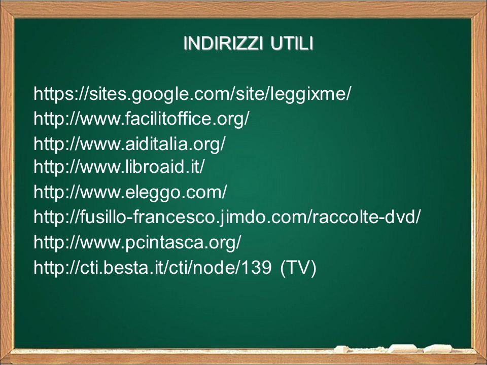 INDIRIZZI UTILI https://sites.google.com/site/leggixme/ http://www.facilitoffice.org/ http://www.aiditalia.org/ http://www.libroaid.it/ http://www.eleggo.com/ http://fusillo-francesco.jimdo.com/raccolte-dvd/ http://www.pcintasca.org/ http://cti.besta.it/cti/node/139 (TV)