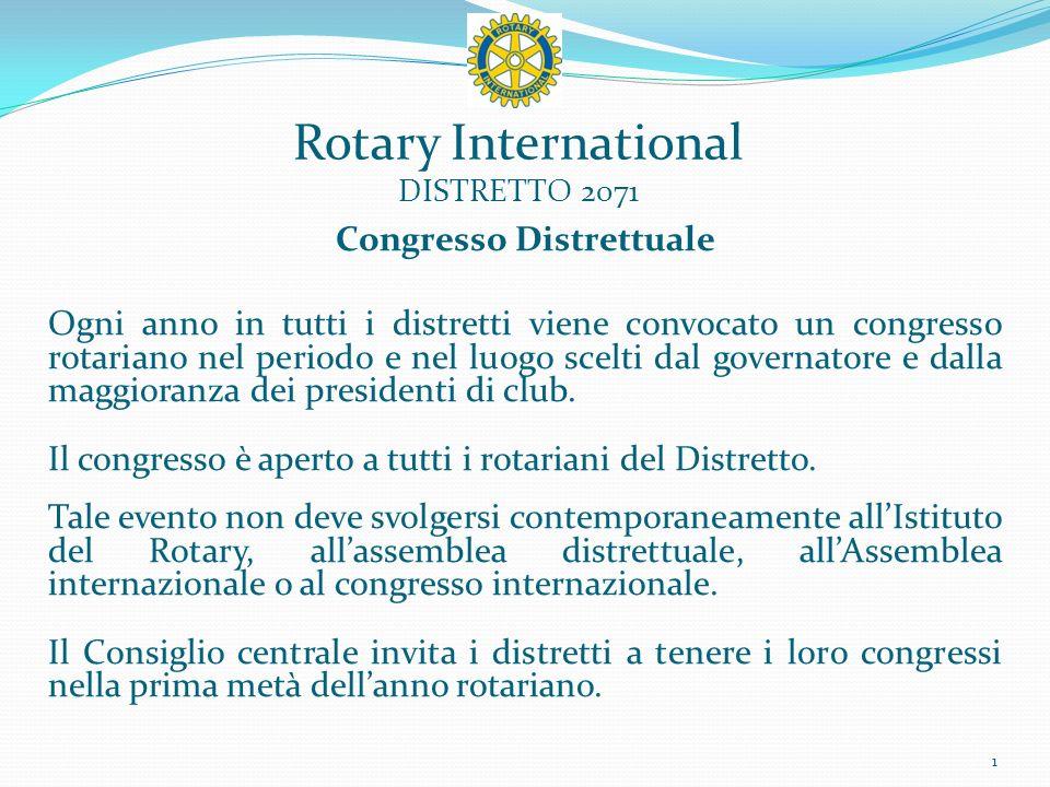 Rotary International DISTRETTO 2071 Congresso Distrettuale Ogni anno in tutti i distretti viene convocato un congresso rotariano nel periodo e nel luogo scelti dal governatore e dalla maggioranza dei presidenti di club.