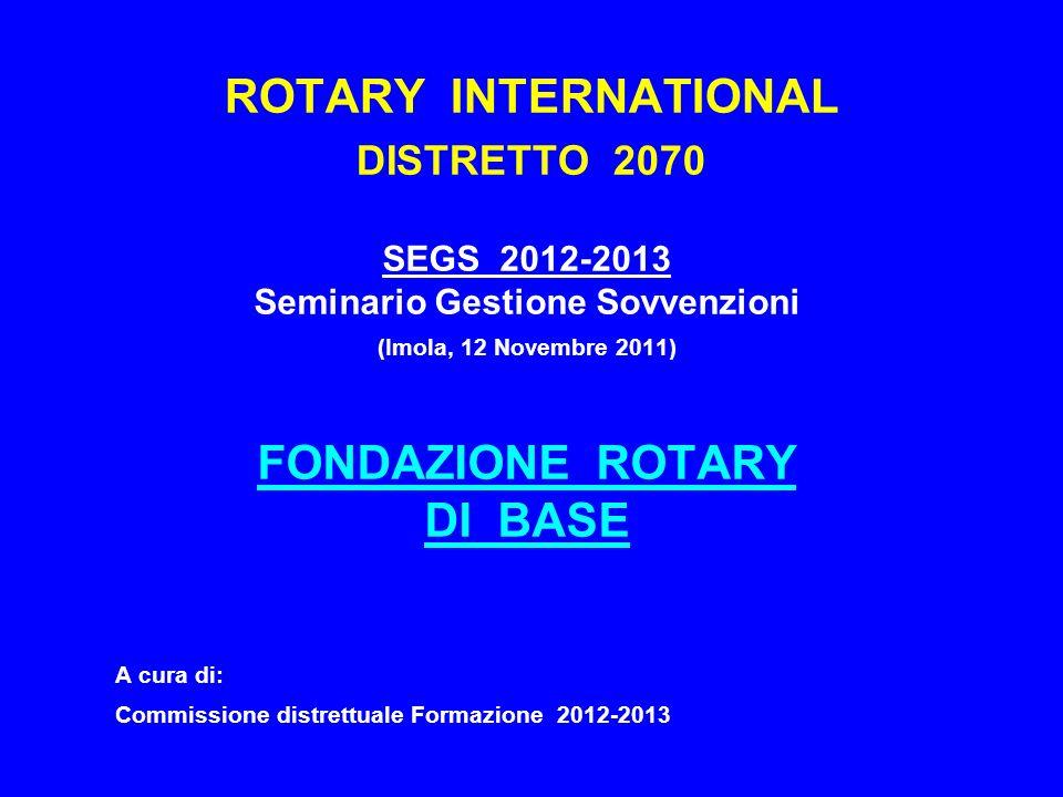 ROTARY INTERNATIONAL DISTRETTO 2070 SEGS 2012-2013 Seminario Gestione Sovvenzioni (Imola, 12 Novembre 2011) FONDAZIONE ROTARY DI BASE A cura di: Commissione distrettuale Formazione 2012-2013