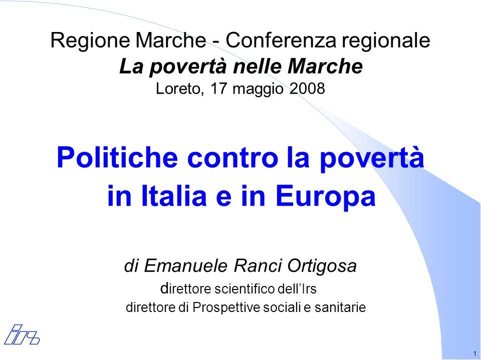1 Regione Marche - Conferenza regionale La povertà nelle Marche Loreto, 17 maggio 2008 Politiche contro la povertà in Italia e in Europa di Emanuele Ranci Ortigosa d irettore scientifico dellIrs direttore di Prospettive sociali e sanitarie