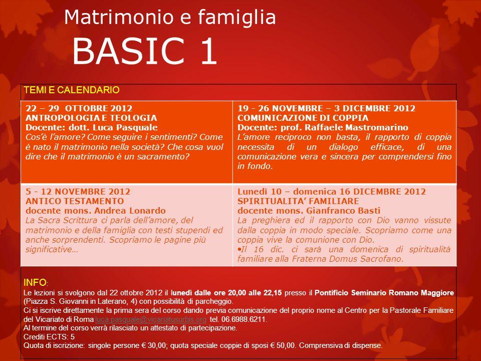 Matrimonio e famiglia BASIC 1 TEMI E CALENDARIO INFO : Le lezioni si svolgono dal 22 ottobre 2012 il lunedì dalle ore 20,00 alle 22,15 presso il Pontificio Seminario Romano Maggiore (Piazza S.