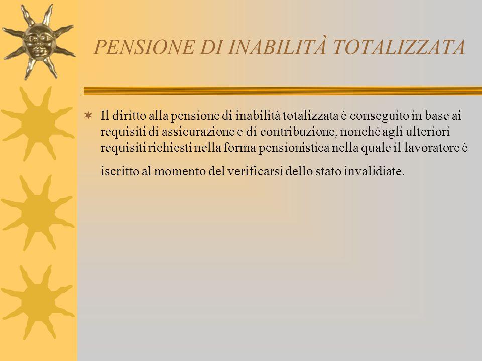 PENSIONE DI INABILITÀ TOTALIZZATA Il diritto alla pensione di inabilità totalizzata è conseguito in base ai requisiti di assicurazione e di contribuzione, nonché agli ulteriori requisiti richiesti nella forma pensionistica nella quale il lavoratore è iscritto al momento del verificarsi dello stato invalidiate.