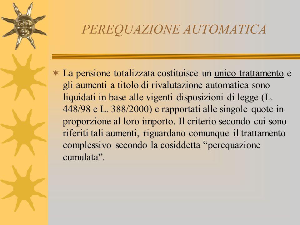 PEREQUAZIONE AUTOMATICA La pensione totalizzata costituisce un unico trattamento e gli aumenti a titolo di rivalutazione automatica sono liquidati in base alle vigenti disposizioni di legge (L.