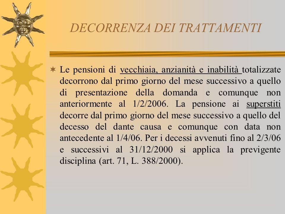 DECORRENZA DEI TRATTAMENTI Le pensioni di vecchiaia, anzianità e inabilità totalizzate decorrono dal primo giorno del mese successivo a quello di presentazione della domanda e comunque non anteriormente al 1/2/2006.
