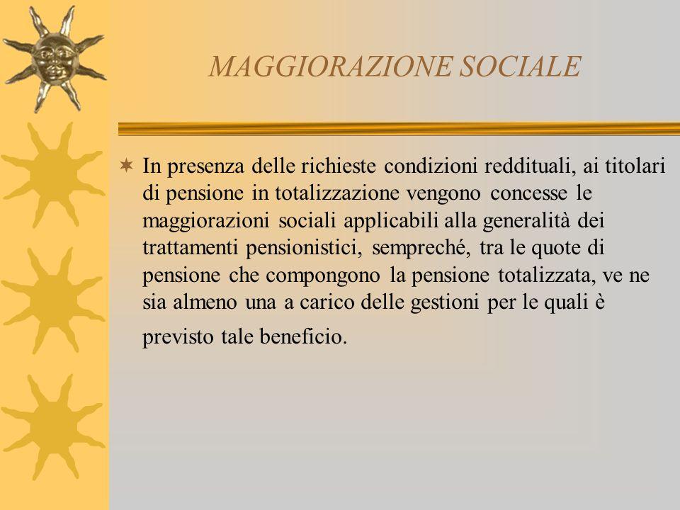 MAGGIORAZIONE SOCIALE In presenza delle richieste condizioni reddituali, ai titolari di pensione in totalizzazione vengono concesse le maggiorazioni s