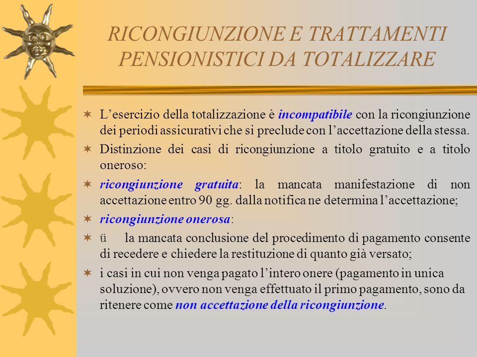 RICONGIUNZIONE E TRATTAMENTI PENSIONISTICI DA TOTALIZZARE Lesercizio della totalizzazione è incompatibile con la ricongiunzione dei periodi assicurativi che si preclude con laccettazione della stessa.