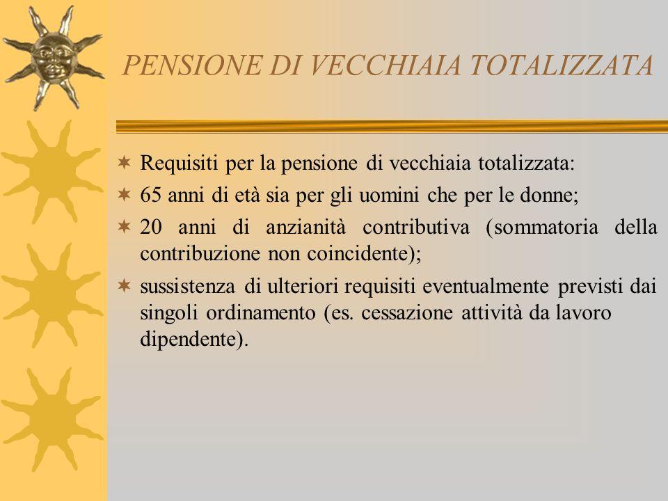 PENSIONE DI VECCHIAIA TOTALIZZATA Requisiti per la pensione di vecchiaia totalizzata: 65 anni di età sia per gli uomini che per le donne; 20 anni di anzianità contributiva (sommatoria della contribuzione non coincidente); sussistenza di ulteriori requisiti eventualmente previsti dai singoli ordinamento (es.