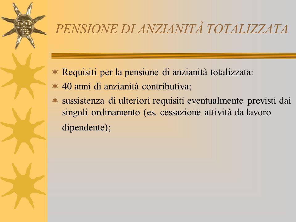 PENSIONE DI ANZIANITÀ TOTALIZZATA Requisiti per la pensione di anzianità totalizzata: 40 anni di anzianità contributiva; sussistenza di ulteriori requisiti eventualmente previsti dai singoli ordinamento (es.