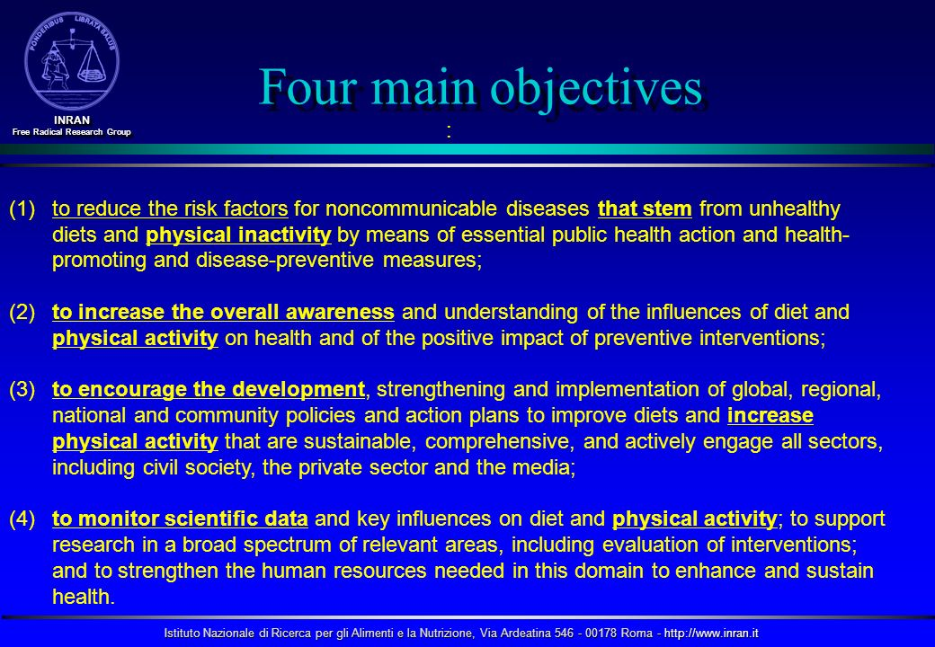 Istituto Nazionale di Ricerca per gli Alimenti e la Nutrizione, Via Ardeatina 546 - 00178 Roma - http://www.inran.it INRAN Free Radical Research Group INRAN : (1) (1)to reduce the risk factors for noncommunicable diseases that stem from unhealthy diets and physical inactivity by means of essential public health action and health- promoting and disease-preventive measures; (2) to increase the overall awareness and understanding of the influences of diet and physical activity on health and of the positive impact of preventive interventions; (3) to encourage the development, strengthening and implementation of global, regional, national and community policies and action plans to improve diets and increase physical activity that are sustainable, comprehensive, and actively engage all sectors, including civil society, the private sector and the media; (4) to monitor scientific data and key influences on diet and physical activity; to support research in a broad spectrum of relevant areas, including evaluation of interventions; and to strengthen the human resources needed in this domain to enhance and sustain health.