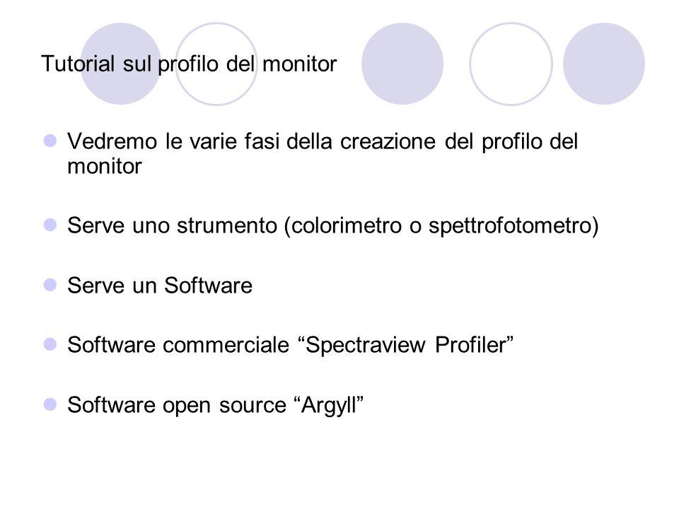 Tutorial sul profilo del monitor Vedremo le varie fasi della creazione del profilo del monitor Serve uno strumento (colorimetro o spettrofotometro) Serve un Software Software commerciale Spectraview Profiler Software open source Argyll
