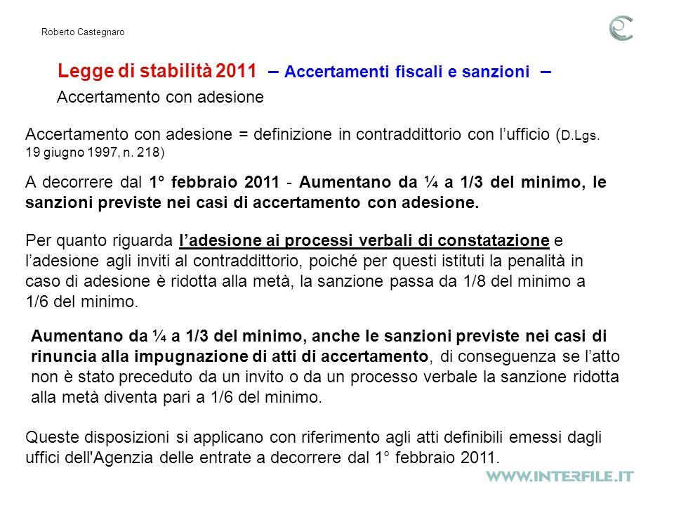 Legge di stabilità 2011 – Accertamenti fiscali e sanzioni – Roberto Castegnaro A decorrere dal 1° febbraio 2011 - Aumentano da ¼ a 1/3 del minimo, le sanzioni previste nei casi di accertamento con adesione.