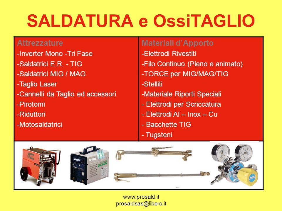 www.prosald.it prosaldsas@libero.it SALDATURA e OssiTAGLIO Attrezzature -Inverter Mono -Tri Fase -Saldatrici E.R. - TIG -Saldatrici MIG / MAG -Taglio