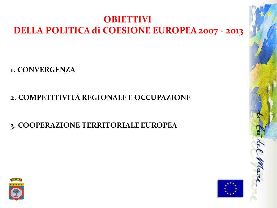 1. CONVERGENZA 2. COMPETITIVITÀ REGIONALE E OCCUPAZIONE 3. COOPERAZIONE TERRITORIALE EUROPEA OBIETTIVI DELLA POLITICA di COESIONE EUROPEA 2007 - 2013