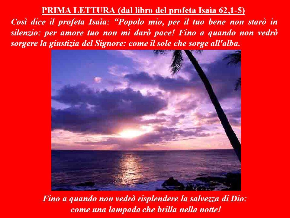 PRIMA LETTURA (dal libro del profeta Isaìa 62,1-5) Così dice il profeta Isaìa: Popolo mio, per il tuo bene non starò in silenzio: per amore tuo non mi darò pace.