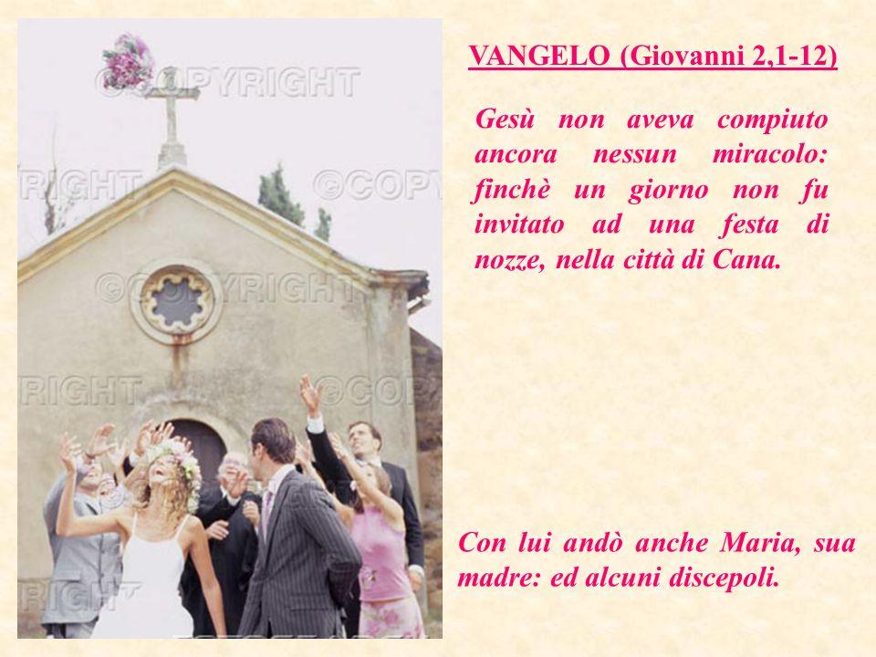 VANGELO (Giovanni 2,1-12) Gesù non aveva compiuto ancora nessun miracolo: finchè un giorno non fu invitato ad una festa di nozze, nella città di Cana.