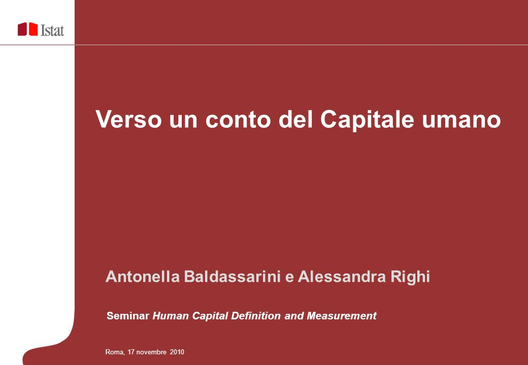 Verso un conto del Capitale umano Roma, 17 novembre 2010 Antonella Baldassarini e Alessandra Righi Seminar Human Capital Definition and Measurement