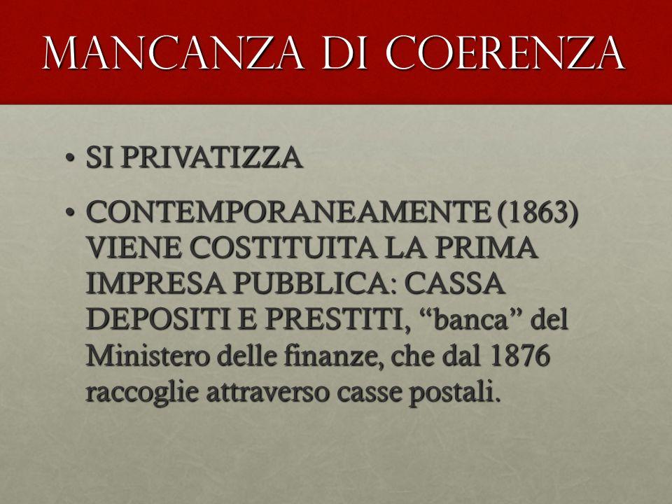 MANCANZA DI COERENZA SI PRIVATIZZASI PRIVATIZZA CONTEMPORANEAMENTE (1863) VIENE COSTITUITA LA PRIMA IMPRESA PUBBLICA: CASSA DEPOSITI E PRESTITI, banca